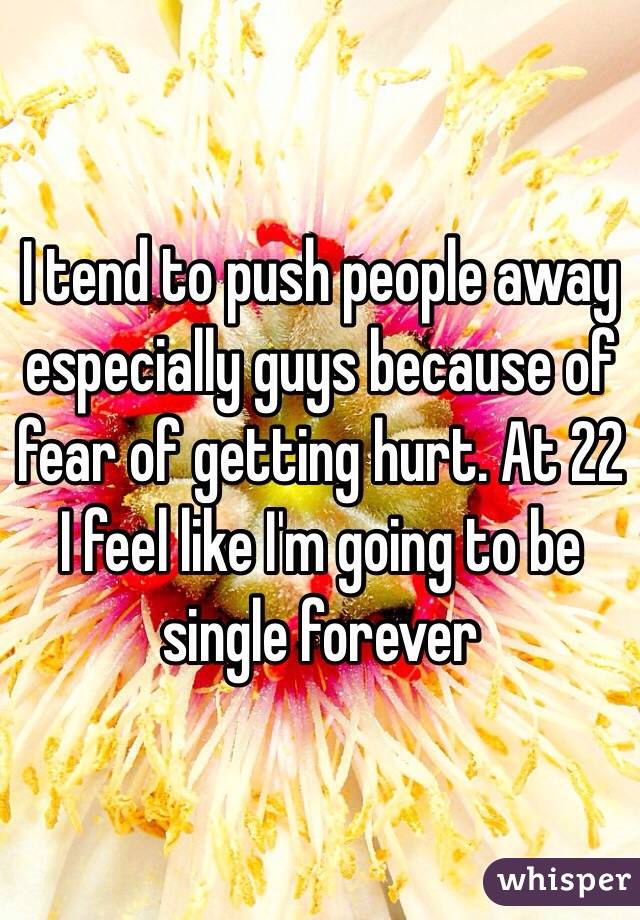 I tend to push people away especially guys because of fear of getting hurt. At 22 I feel like I'm going to be single forever
