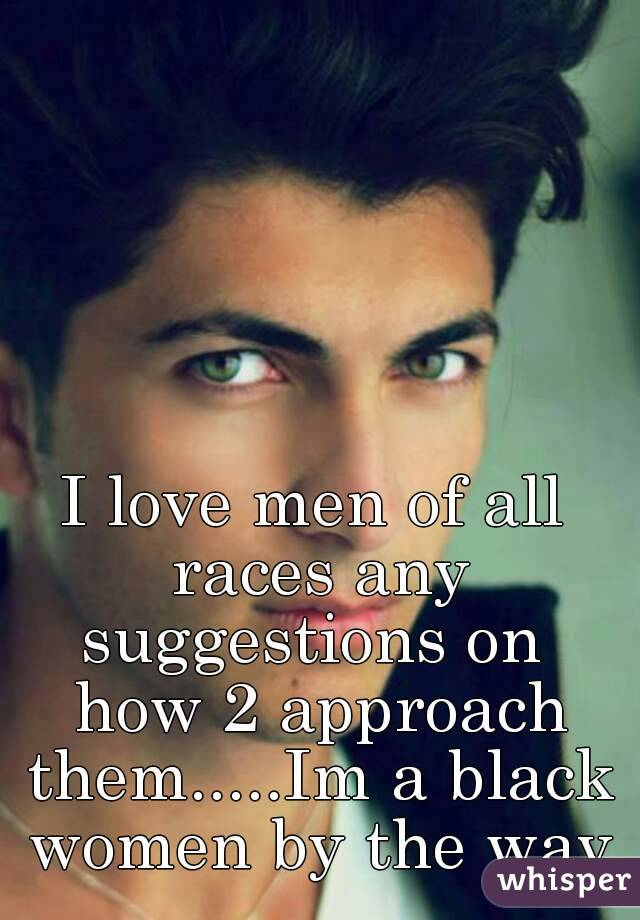 I love men of all races any suggestions on  how 2 approach them.....Im a black women by the way