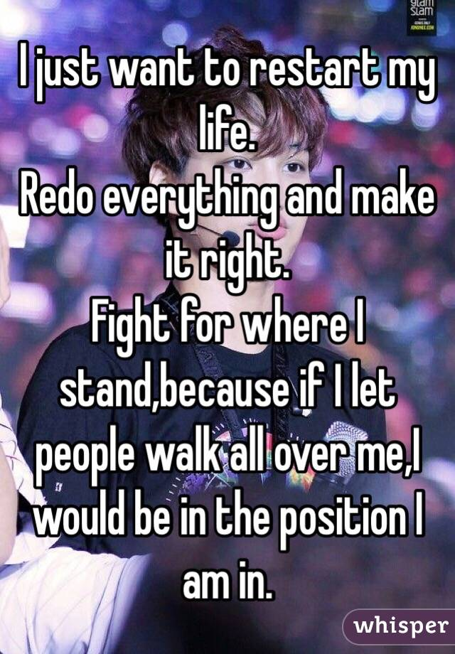 I just want to restart my life. Redo everything and make it right. Fight for where I stand,because if I let people walk all over me,I would be in the position I am in.