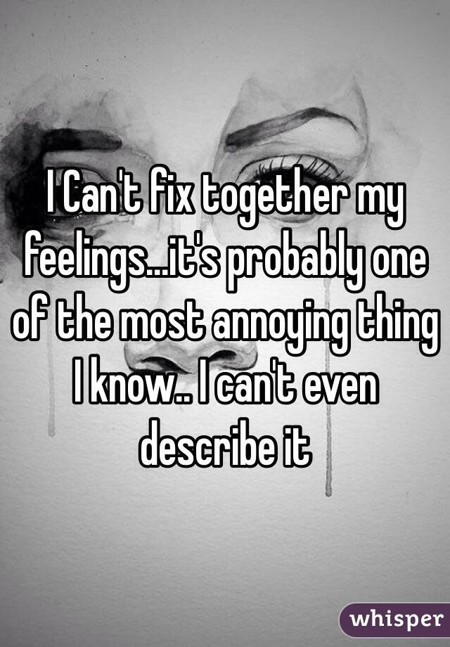 I Can't fix together my feelings...it's probably one of the most annoying thing I know.. I can't even describe it
