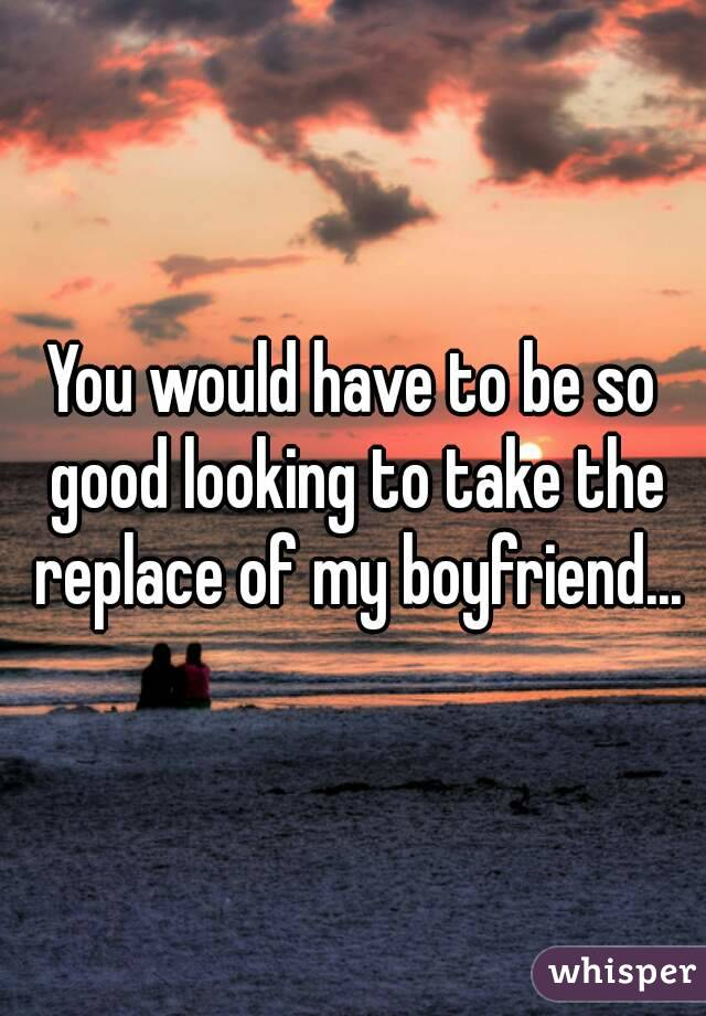 You would have to be so good looking to take the replace of my boyfriend...