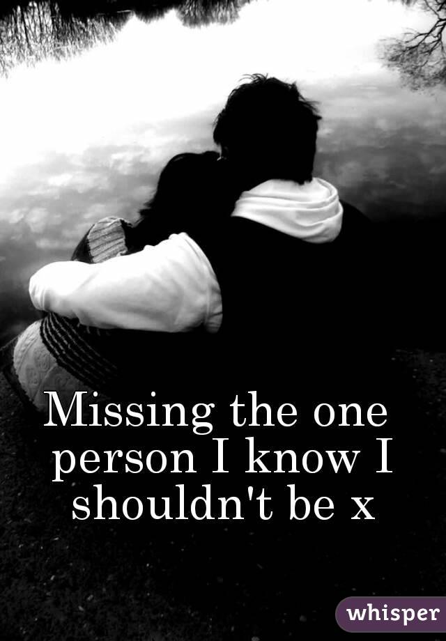 Missing the one person I know I shouldn't be x