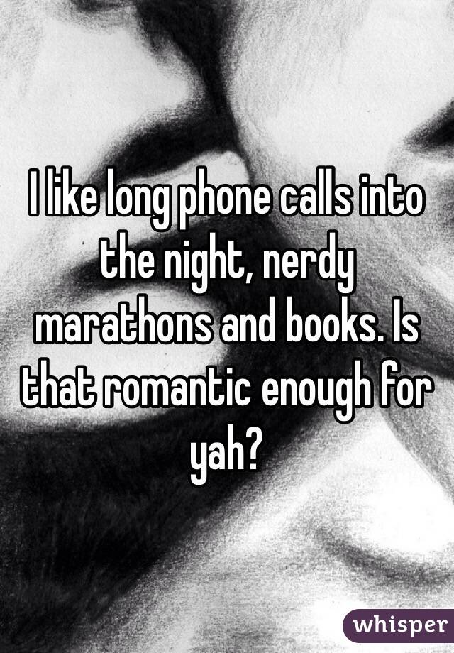 I like long phone calls into the night, nerdy marathons and books. Is that romantic enough for yah?