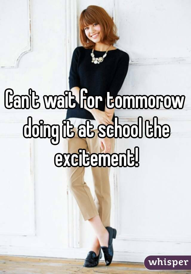 Can't wait for tommorow doing it at school the excitement!