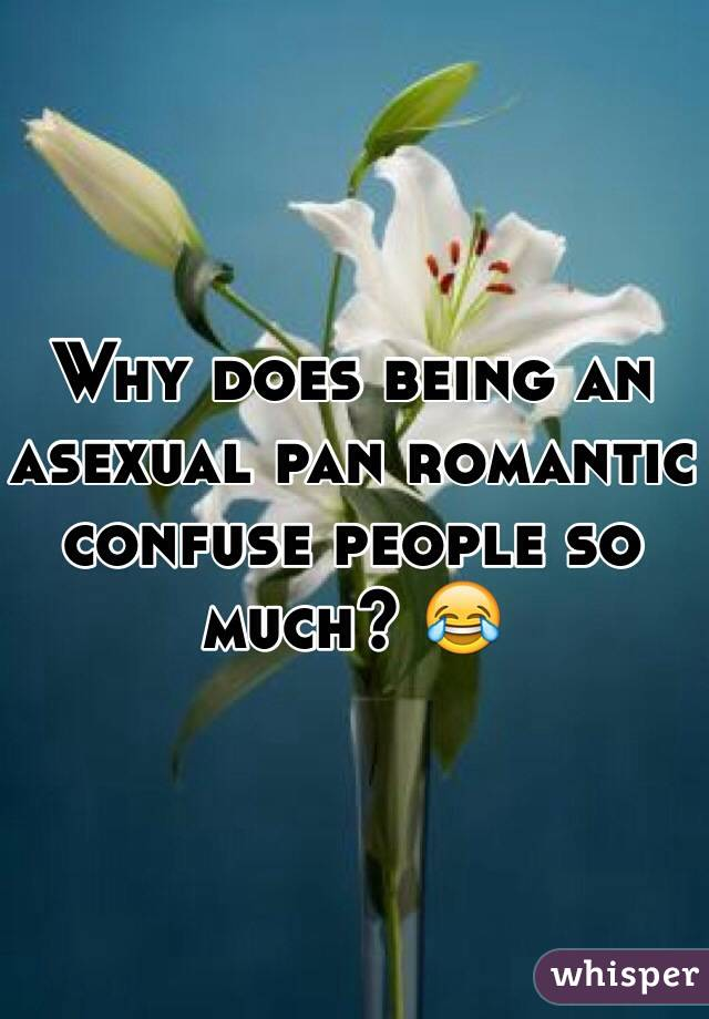Why does being an asexual pan romantic confuse people so much? 😂