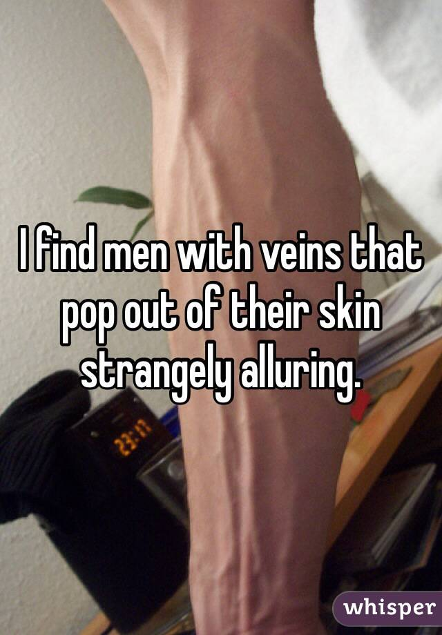 I find men with veins that pop out of their skin strangely alluring.