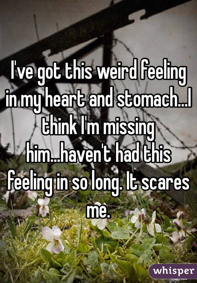 I've got this weird feeling in my heart and stomach...I think I'm missing him...haven't had this feeling in so long. It scares me.