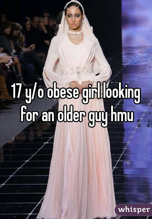 17 y/o obese girl looking for an older guy hmu