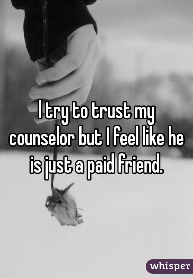 I try to trust my counselor but I feel like he is just a paid friend.