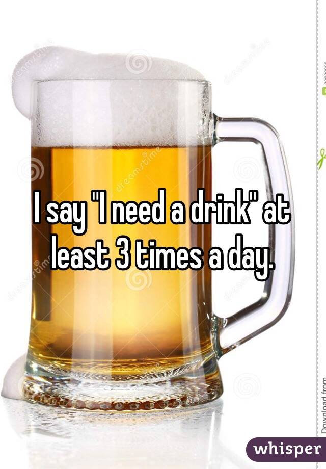 """I say """"I need a drink"""" at least 3 times a day."""