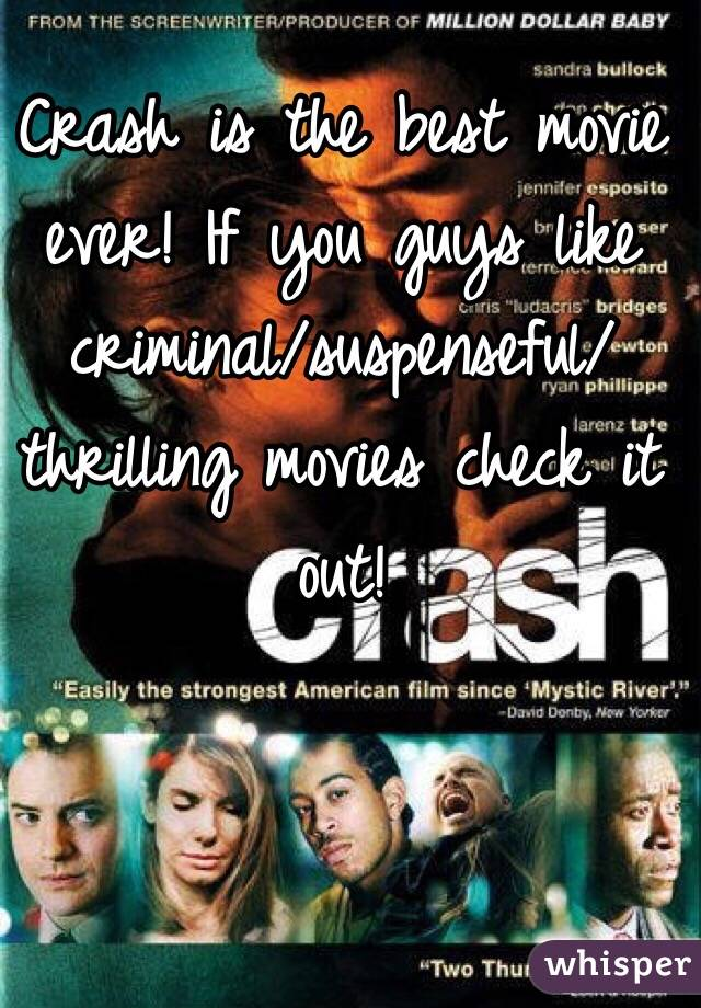 Crash is the best movie ever! If you guys like criminal/suspenseful/thrilling movies check it out!