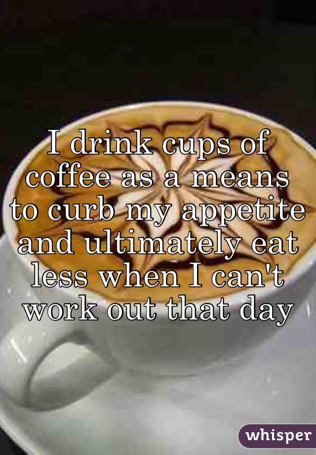 I drink cups of coffee as a means to curb my appetite and ultimately eat less when I can't work out that day