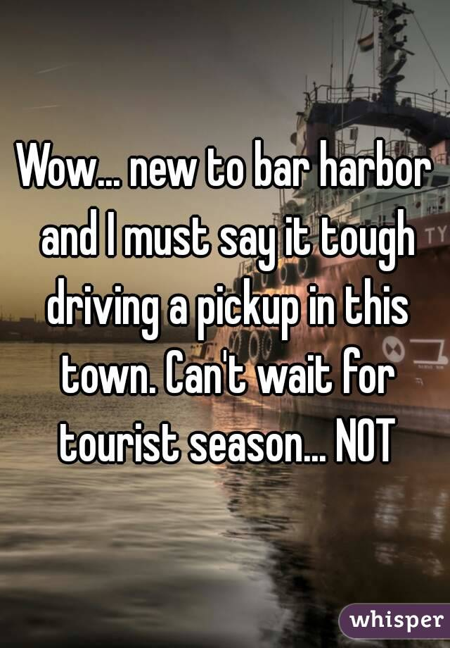 Wow... new to bar harbor and I must say it tough driving a pickup in this town. Can't wait for tourist season... NOT
