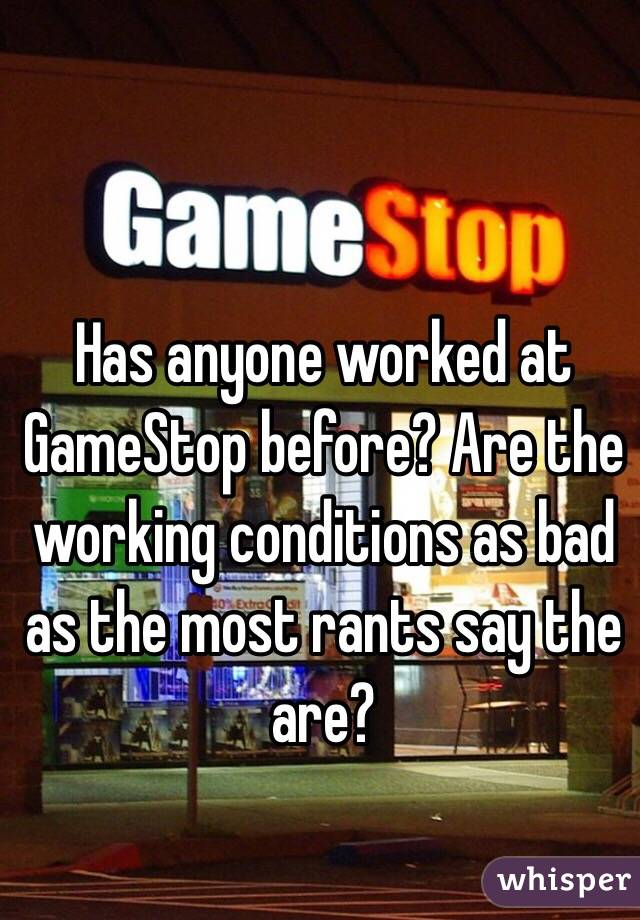 Has anyone worked at GameStop before? Are the working conditions as bad as the most rants say the are?