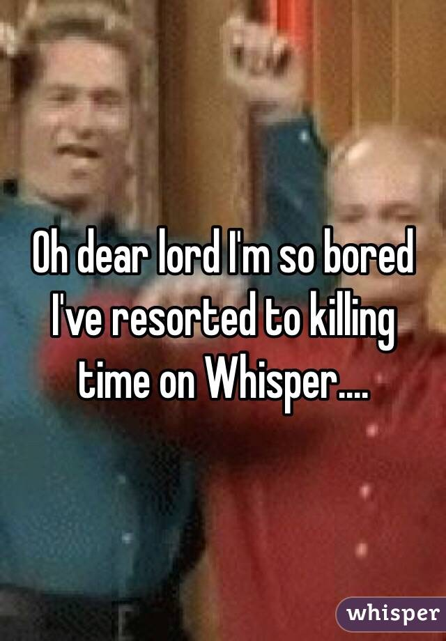 Oh dear lord I'm so bored I've resorted to killing time on Whisper....