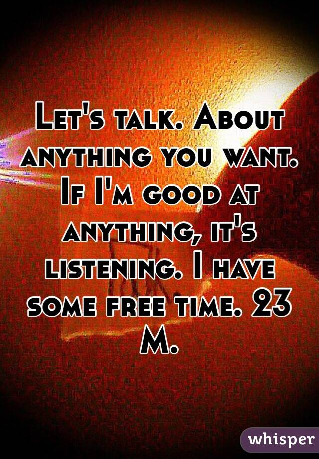 Let's talk. About anything you want. If I'm good at anything, it's listening. I have some free time. 23 M.
