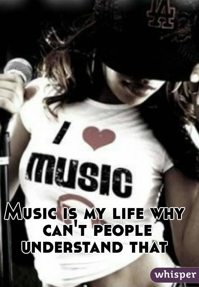 Music is my life why can't people understand that