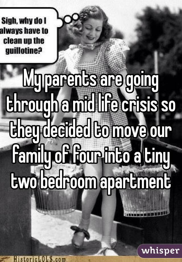 My parents are going through a mid life crisis so they decided to move our family of four into a tiny two bedroom apartment