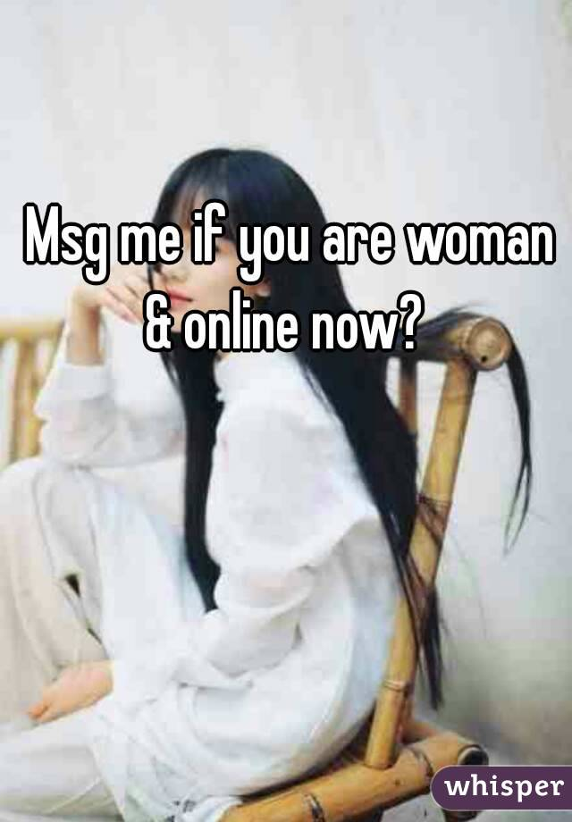 Msg me if you are woman & online now?