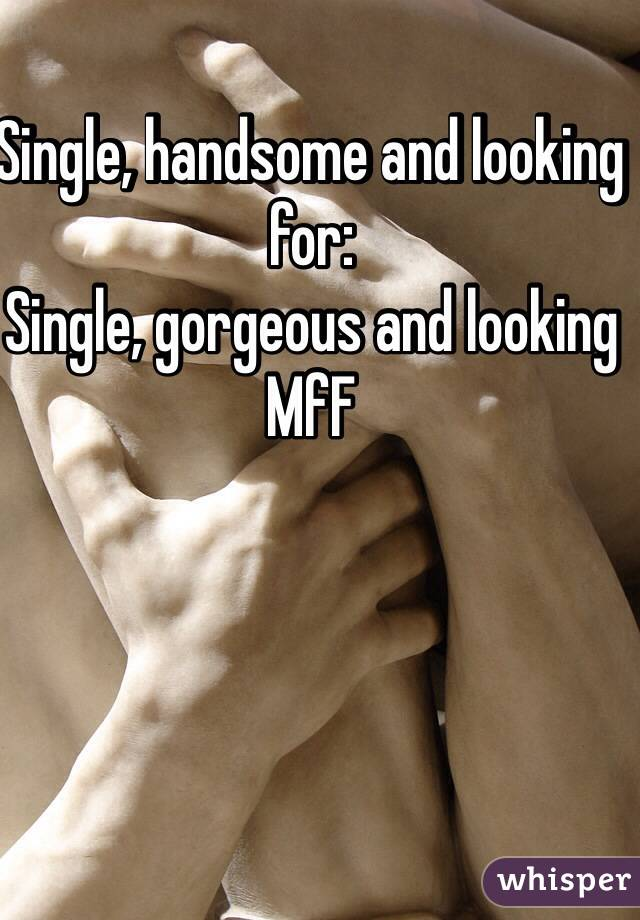 Single, handsome and looking for: Single, gorgeous and looking MfF