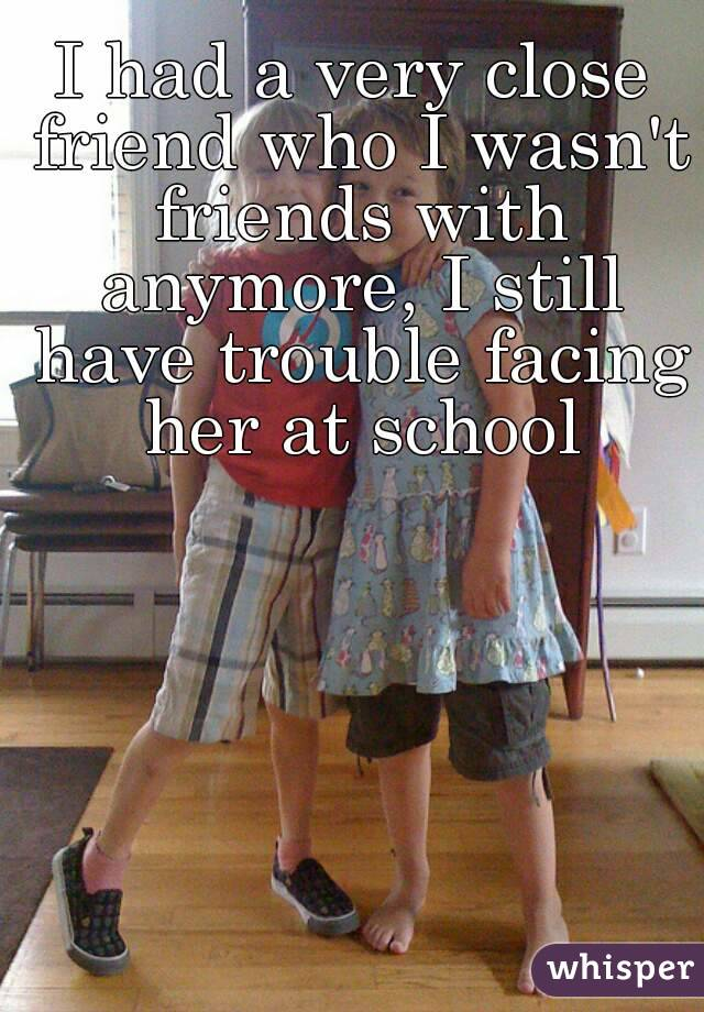 I had a very close friend who I wasn't friends with anymore, I still have trouble facing her at school