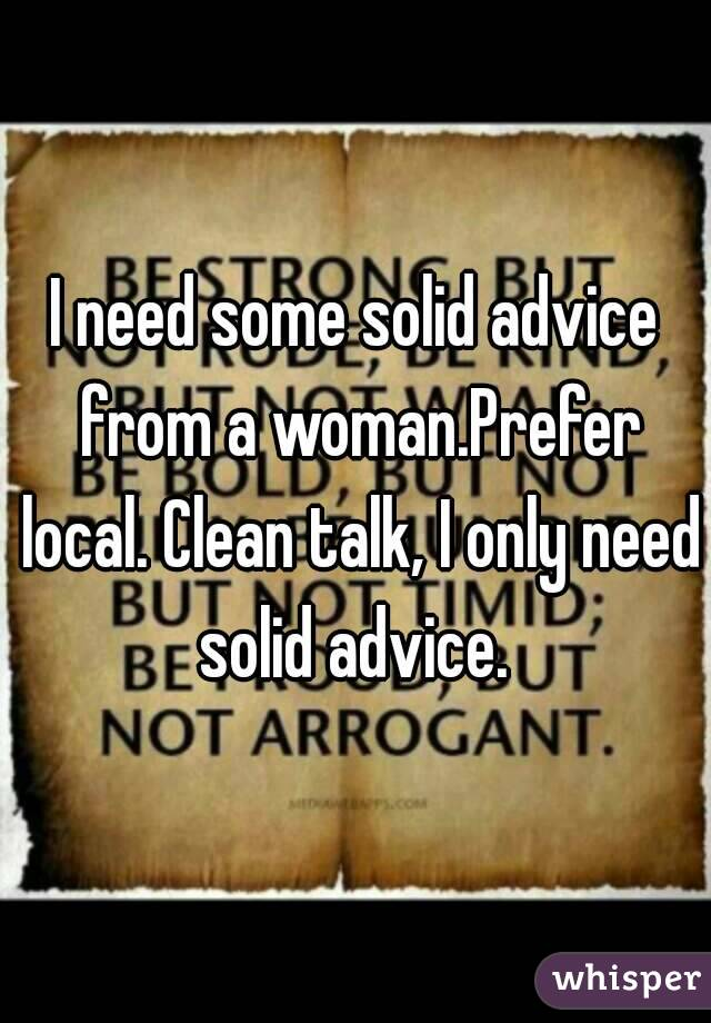 I need some solid advice from a woman.Prefer local. Clean talk, I only need solid advice.