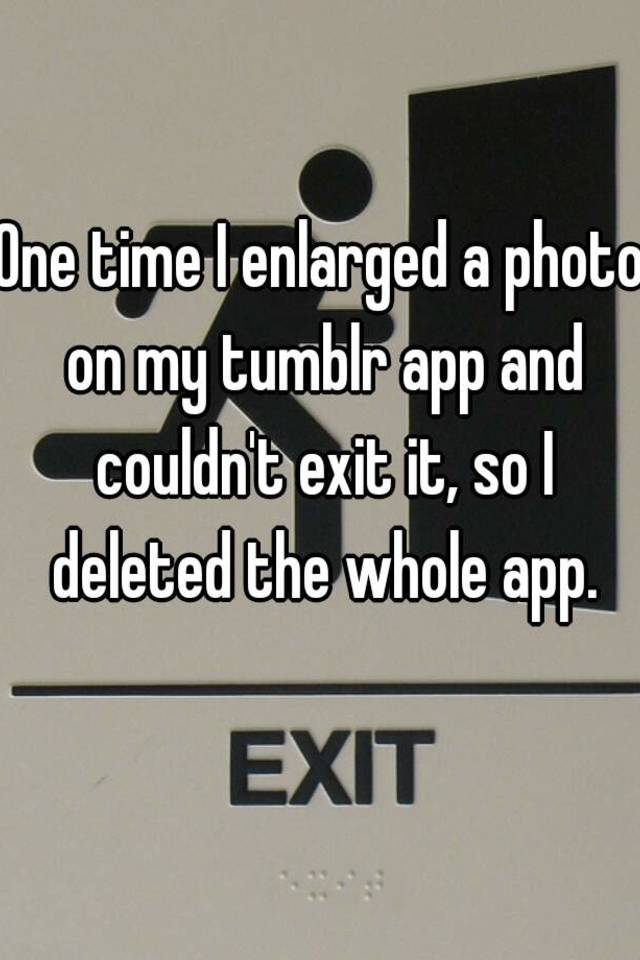 one time i enlarged a photo on my tumblr app and couldn t exit it