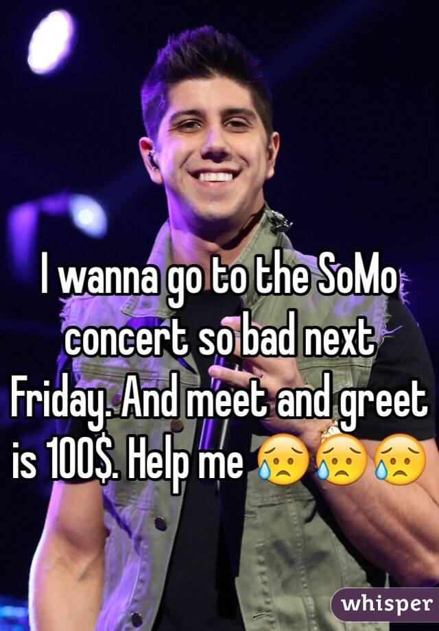 I wanna go to the somo concert so bad next friday and meet and greet is i wanna go to the somo concert so bad next friday and meet and greet is m4hsunfo