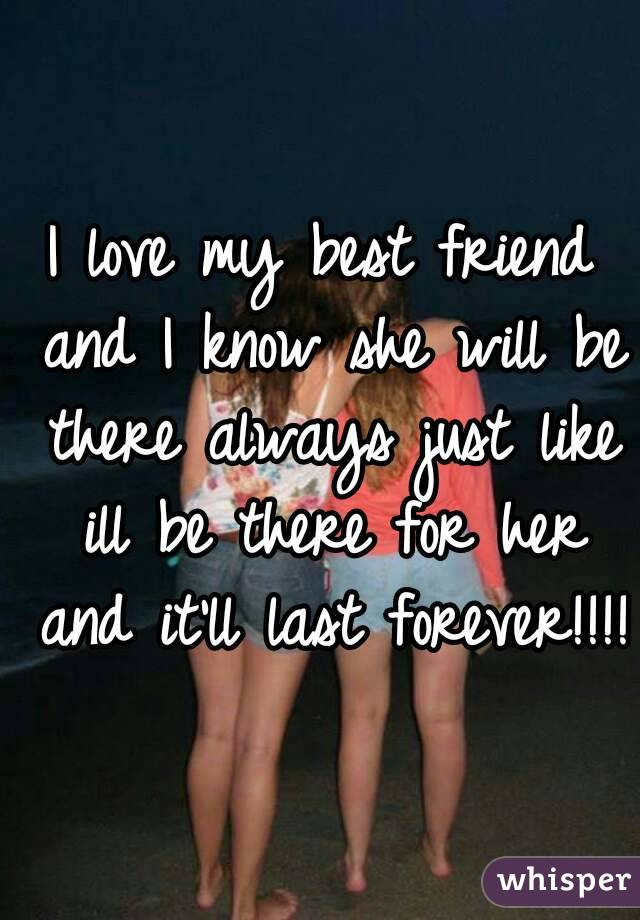 I Love My Best Friend And Know She Will Be There Always Just Like Ill