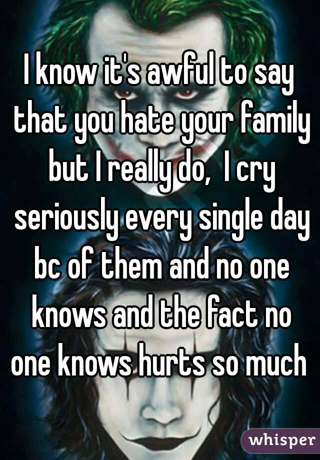 I know its awful to say that you hate your family but I
