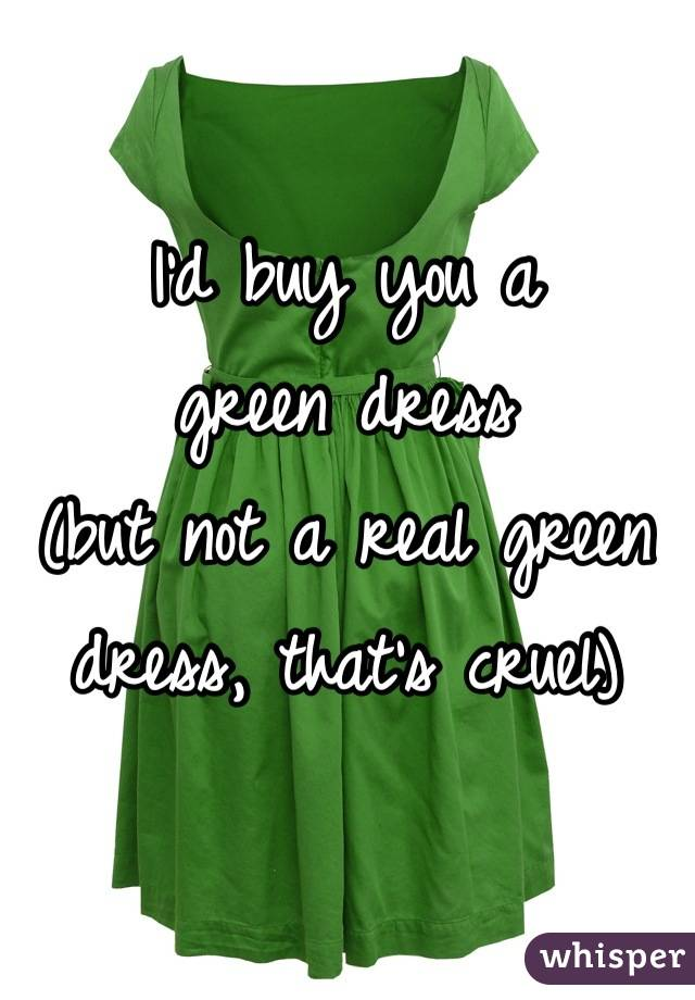 I'd buy you a green dress (but not a real