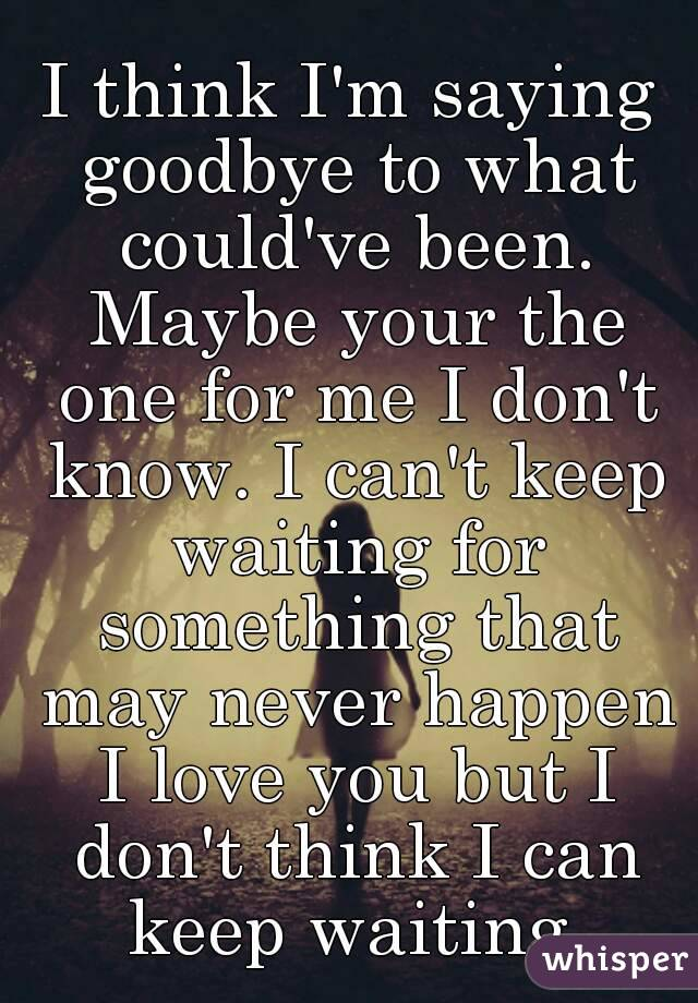 i think i u0026 39 m saying goodbye to what could u0026 39 ve been  maybe