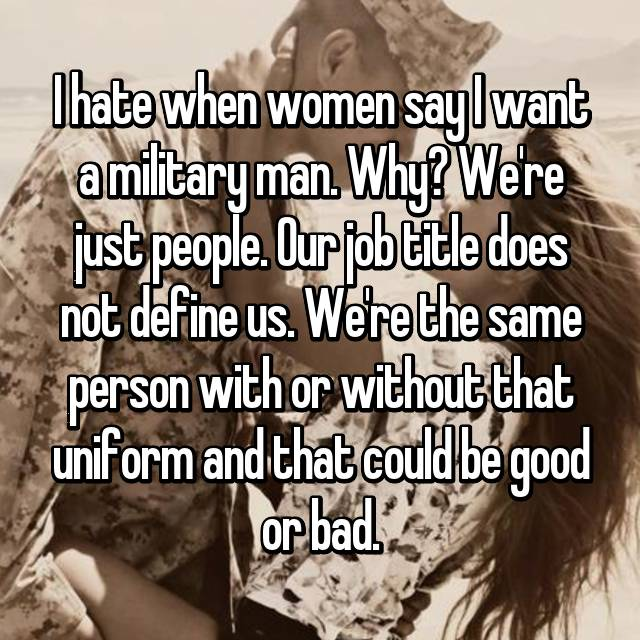 I hate when women say I want a military man. Why? We're just people. Our job title does not define us. We're the same person with or without that uniform and that could be good or bad.