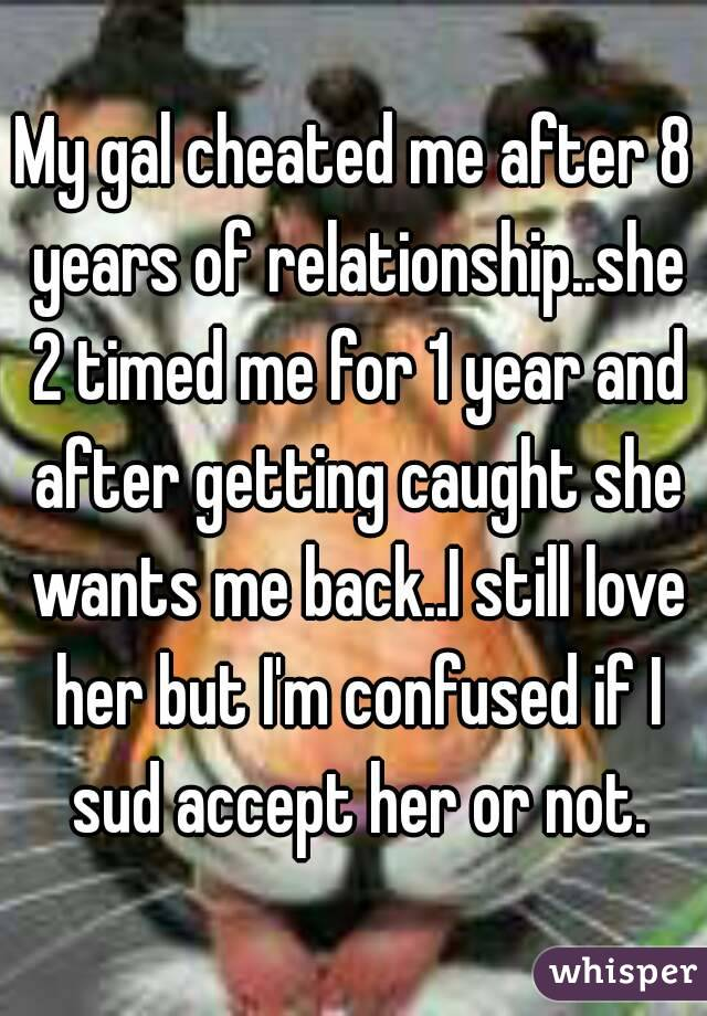 My gal cheated me after 8 years of relationship  she 2 timed