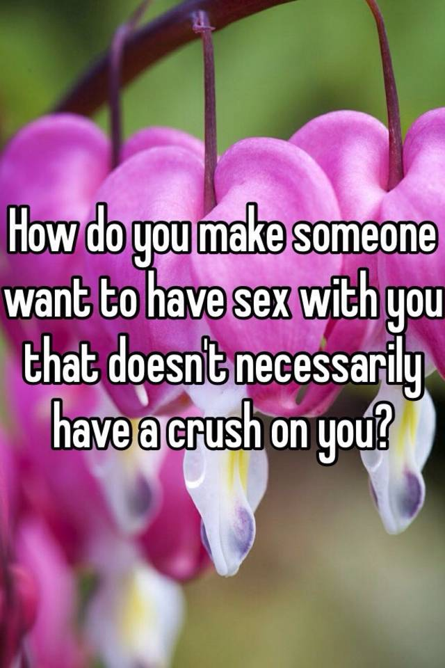 How To Make Someone Have Sex With You