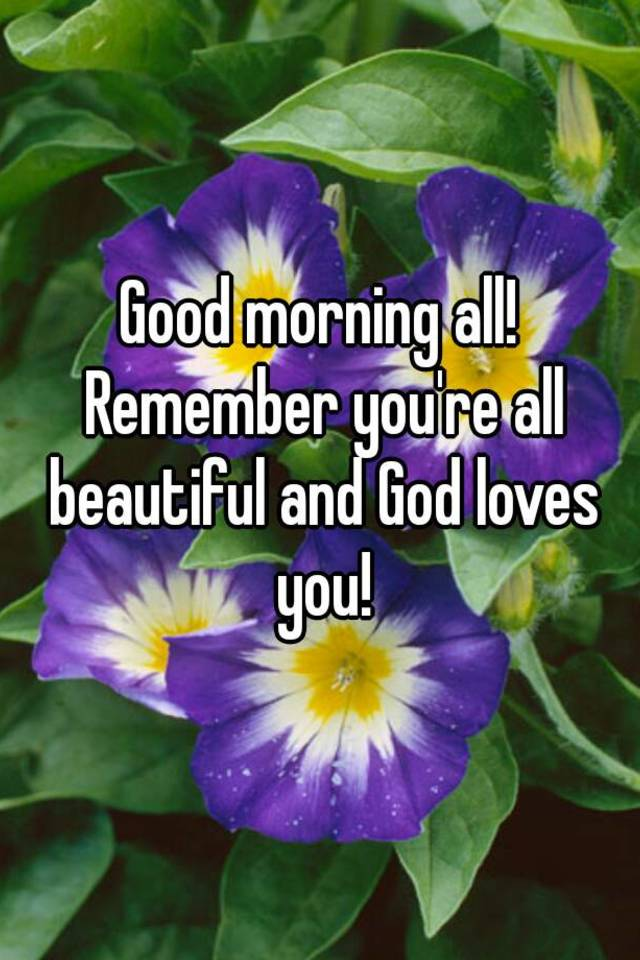 good morning all remember youre all beautiful and god loves you