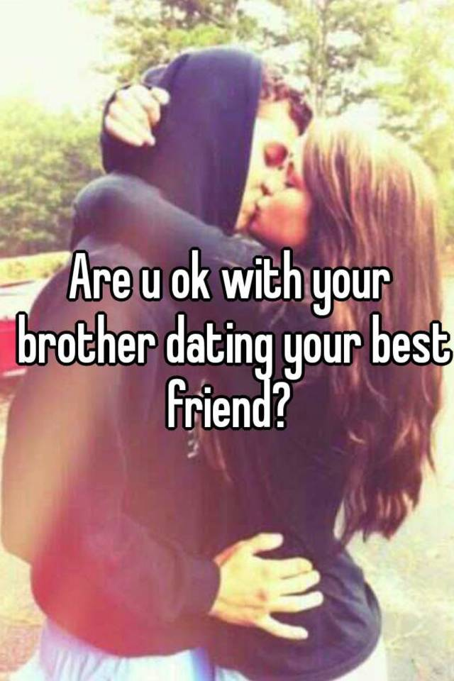 How to deal with your brother dating your best friend