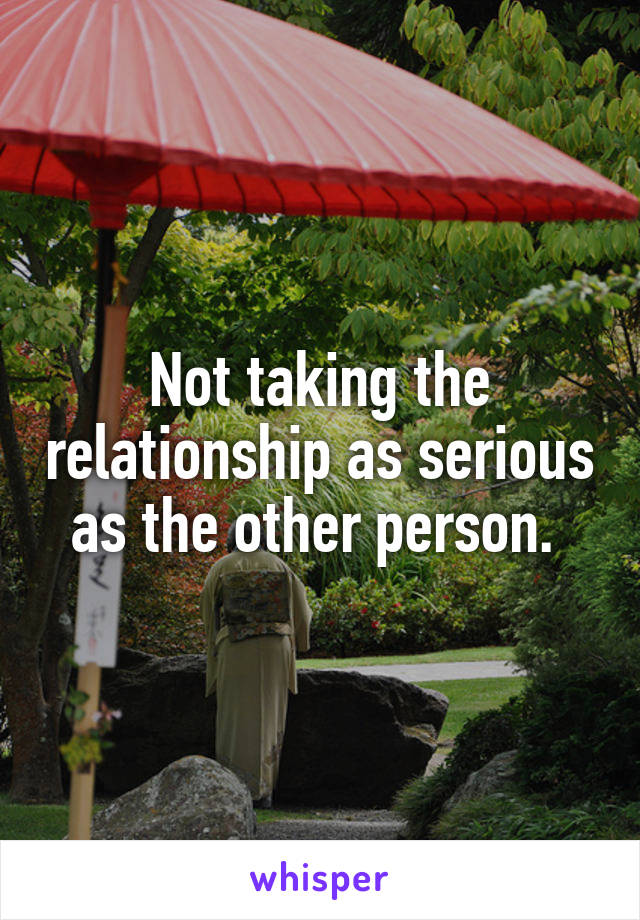 Not taking the relationship as serious as the other person.