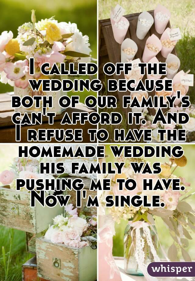 I called off the wedding because both of our family's can't afford it. And I refuse to have the homemade wedding his family was pushing me to have. Now I'm single.