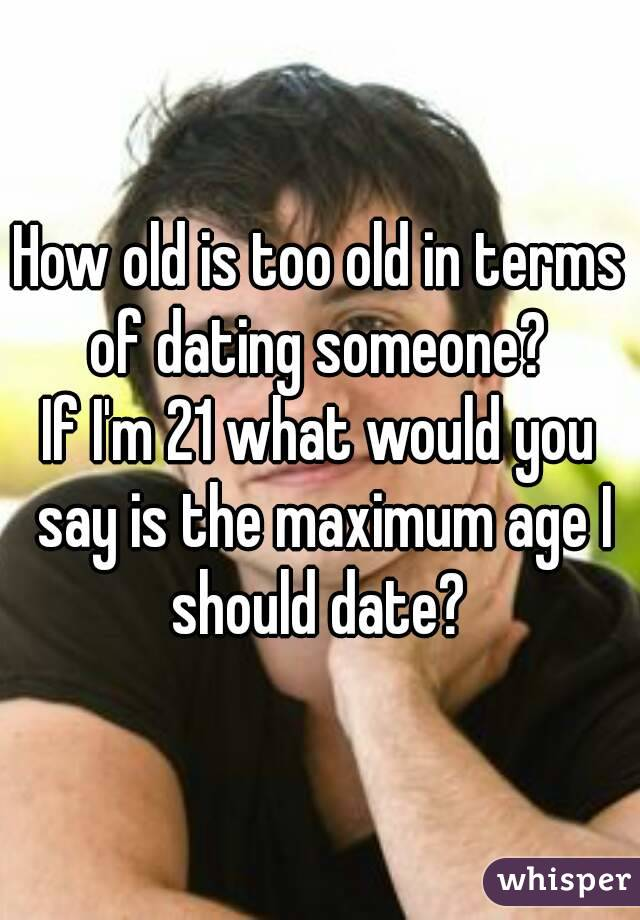 What age is too old for dating