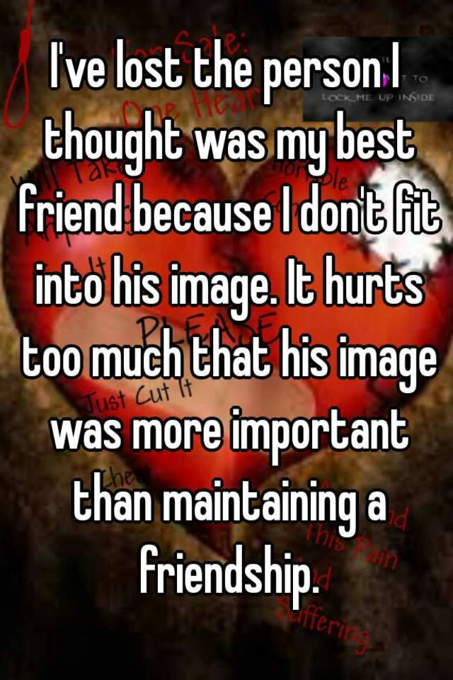 Ive lost the person i thought was my best friend because i dont ive lost the person i thought was my best friend because i dont fit into his image it hurts too much that his image was more important than maintaining a ccuart Images