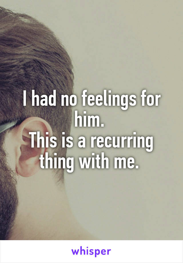 I had no feelings for him.  This is a recurring thing with me.