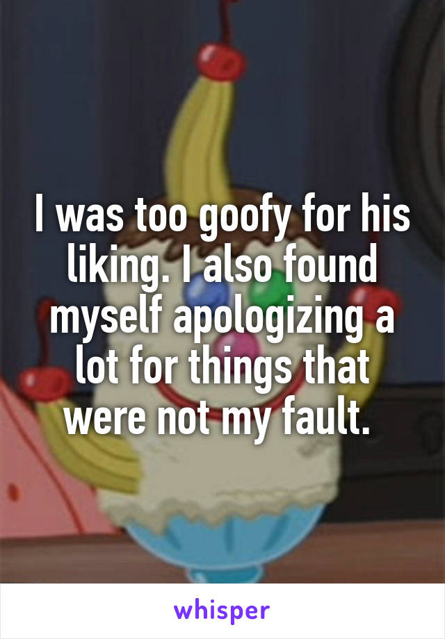 I was too goofy for his liking. I also found myself apologizing a lot for things that were not my fault.