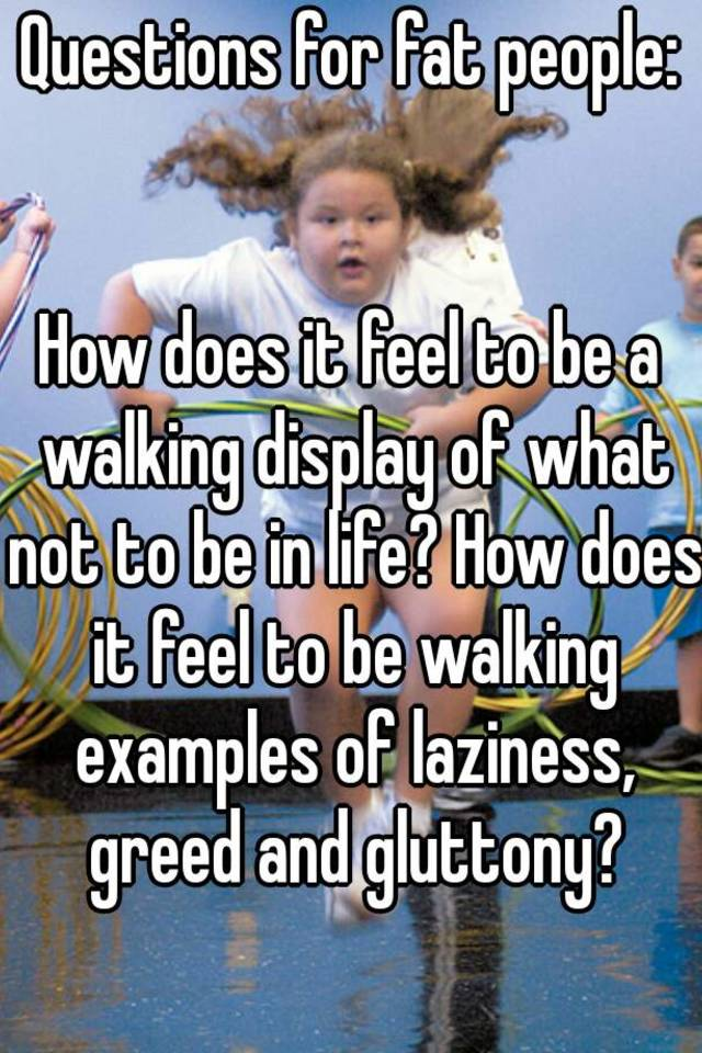 Questions For Fat People How Does It Feel To Be A Walking Display