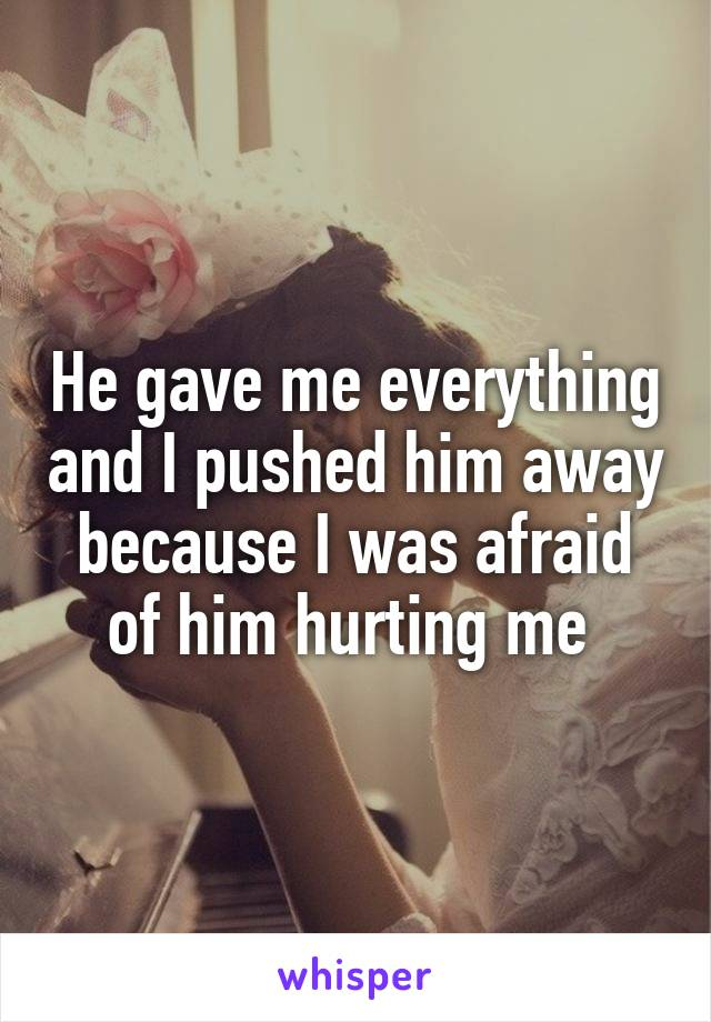 He gave me everything and I pushed him away because I was afraid of him hurting me
