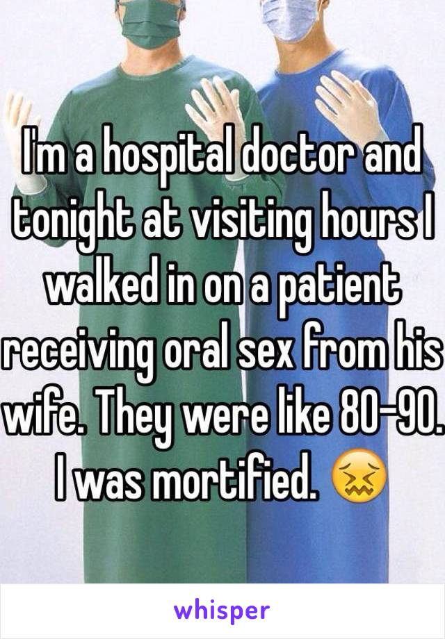 I'm a hospital doctor and tonight at visiting hours I walked in on a patient receiving oral sex from his wife. They were like 80-90. I was mortified. 