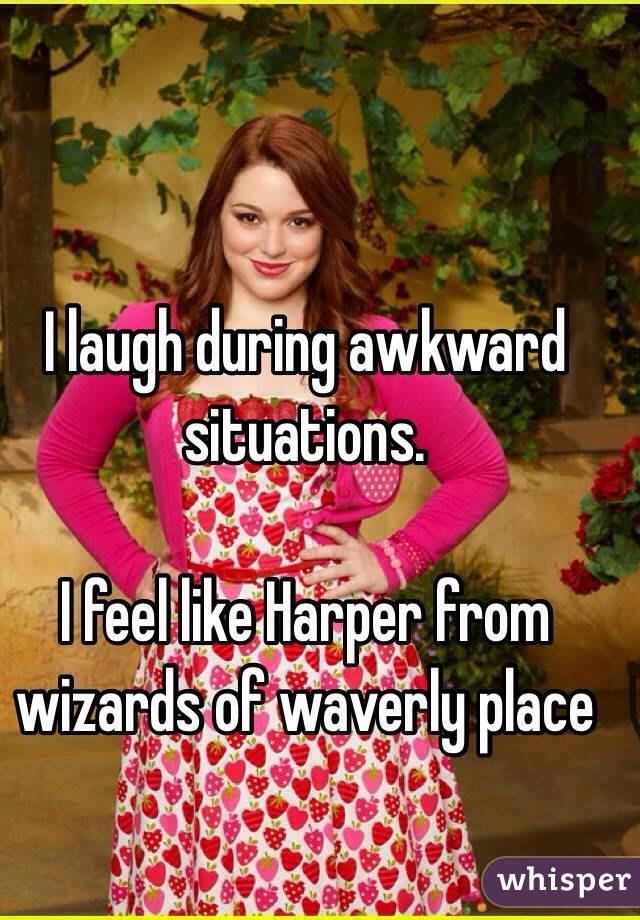 i laugh during awkward situations i feel like harper from wizards