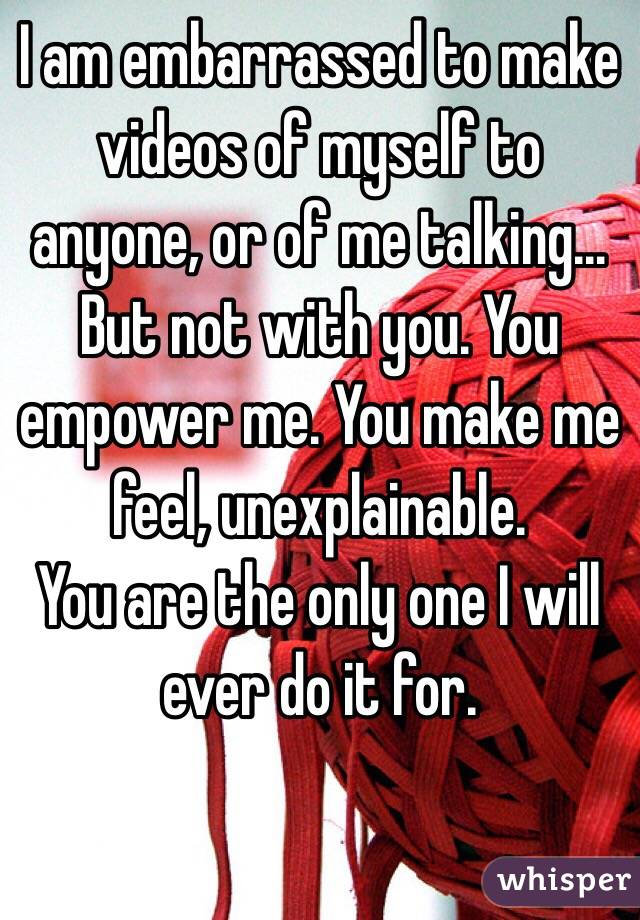 I am embarrassed to make videos of myself to anyone, or of me talking... But not with you. You empower me. You make me feel, unexplainable.  You are the only one I will ever do it for.