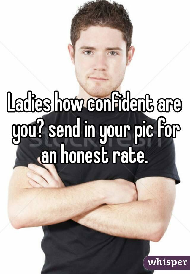 Ladies how confident are you? send in your pic for an honest rate.