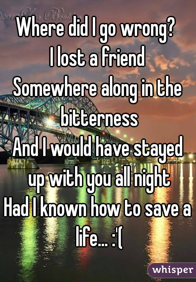 Where did I go wrong?  I lost a friend Somewhere along in the bitterness And I would have stayed up with you all night Had I known how to save a life... :'(